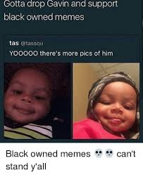 Owned Meme - gotta drop gavin and support black owned memes tas yooooo there s