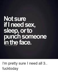 Need Sex Meme - not sure if i need sex sleep or to punch someone in the face