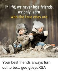 Memes Friendship - in life we never lose friends we only learn who the true ones are