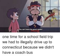 School Trip Meme - you can t leave the grand master one time for a school field trip
