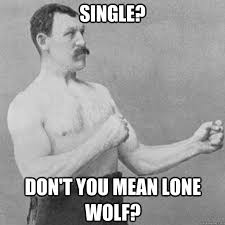 Lone Wolf Meme - single don t you mean lone wolf overly manly man quickmeme