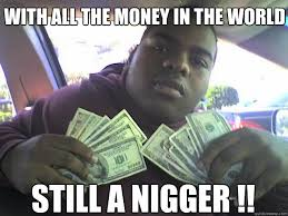Nigger Meme - with all the money in the world still a nigger nigger quickmeme