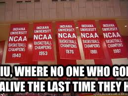 Indiana University Memes - iu where no one who goes there was alive the last time they had a