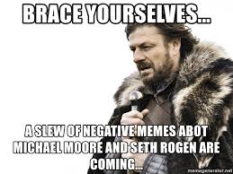 Seth Rogen Meme - brace yourselves a slew of negative memes abot michael moore and