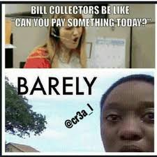 Bill Collector Meme - bill collectors be like can you pay something today barely