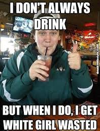 Wasted Meme - i dont always drink white girl wasted funny drunk guy meme