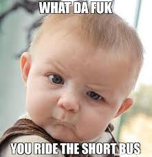 Short Bus Meme - what da fuk you ride the short bus meme skeptical baby 31574