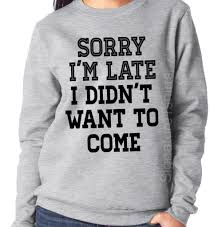 sorry i u0027m late i didn u0027t want to come sweatshirt funny