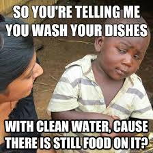Washing The Dishes Meme - so you re telling me you wash your dishes with clean water cause