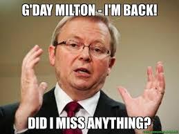 Milton Meme - g day milton i m back did i miss anything kevin rudd meme