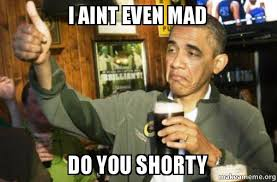 I Aint Even Mad Meme - i aint even mad do you shorty upvote obama make a meme