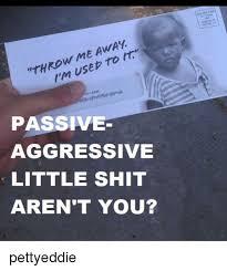 Passive Aggressive Meme - me to throw 401 5348 passive aggressive little shit aren t you
