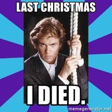 Last Christmas Meme - last christmas i died george michael meme generator