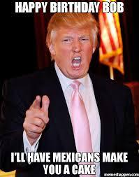 Bob Meme - happy birthday bob i ll have mexicans make you a cake meme trump