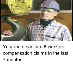 Workers Comp Meme - your mcm has had 6 workers compensation claims in the last 7 months