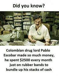 Pablo Escobar Meme - did you know colombian drug lord pablo escobar made so much money