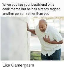 Personalized Memes - when you tag your bestfriend on a dank meme but he has already