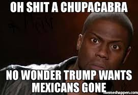 Oh Shit Meme - oh shit a chupacabra no wonder trump wants mexicans gone meme
