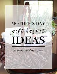 Mother S Day Gift Basket Ideas Mother U0027s Day Gift Basket Ideas My Newest Addiction