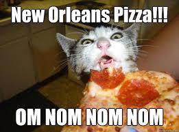 Nom Nom Nom Meme - new orleans pizza om nom nom nom pizza cat quickmeme