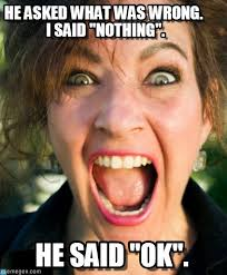 Mad Woman Meme - he asked what was wrong i said nothing on memegen