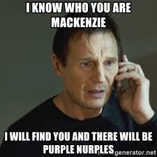 Mackenzie Meme - i know who you are mackenzie i will find you and there will be