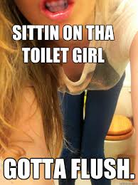 Sittin On Tha Toilet Meme - sittin on tha toilet girl gotta flush sittin on da toilet girl