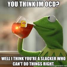 you think im ocd well i think you re a slacker who can t do things