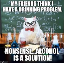 Drinking Problem Meme - chemistry cat meme imgflip