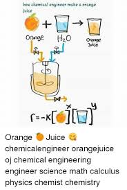 Chemical Engineering Meme - how chemical engineer make a orange juice orange h2o orange juice