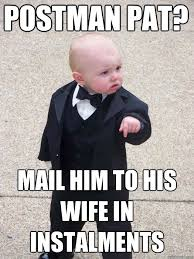 Pat Meme - postman pat mail him to his wife in instalments baby godfather