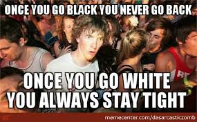 Once You Go Black Meme - once you go black you don t go back you just don t by