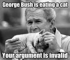 Meme Your Argument Is Invalid - george bush is eating a cat your argument is invalid your argument
