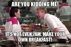 Make A Meme With Your Own Pic - are you kidding me it s not even 7am make your own breakfast
