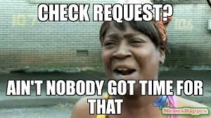Check In Meme - check request ain t nobody got time for that meme