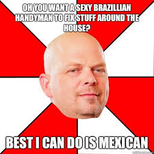 Handyman Meme - oh you want a sexy brazillian handyman to fix stuff around the
