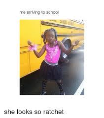 She Ratchet Meme - me arriving to school she looks so ratchet ratchet meme on me me