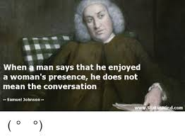 Samuel Johnson Meme - when a man says that he enjoyed a woman s presence he does not mean