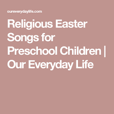 religious easter songs for children religious easter songs for preschool children our everyday