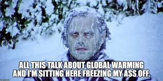Freezing Meme - all this talk about global warming and i m sitting here freezing my