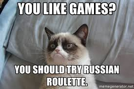 Good Try Meme - you like games you should try russian roulette grumpy cat good