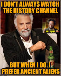 Aliens Meme History Channel - crossmeming the most interesting man in the universe imgflip