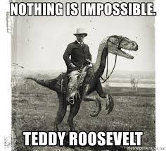 Meme Generator Raptor - nothing is impossible teddy roosevelt roosevelt raptor meme