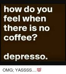 Yassss Meme - how do you feel when there is no coffee depresso omg yassss