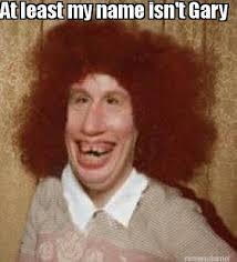 Gary Meme - meme maker at least my name isnt gary