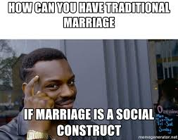 Traditional Marriage Meme - how can you have traditional marriage if marriage is a social