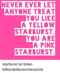 Starburst Meme - never ever let anyone treat you like a yellow starburst you are a