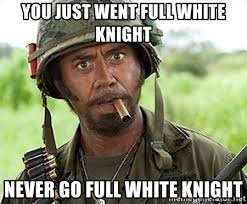 White Knight Meme - you just went full white knight never go full white knight you