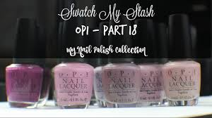 swatch my stash opi part 18 my nail polish collection youtube