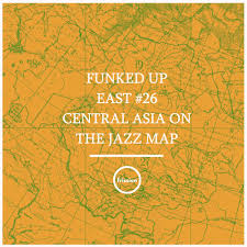 Asia On Map by Funked Up East 26 W Misha Panfilov Central Asia On The Jazz
